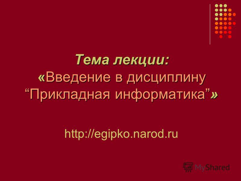 Тема лекции: «Введение в дисциплинуПрикладная информатика» http://egipko.narod.ru