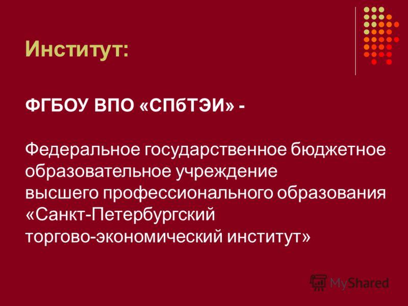 Институт: ФГБОУ ВПО «СПбТЭИ» - Федеральное государственное бюджетное образовательное учреждение высшего профессионального образования «Санкт-Петербургский торгово-экономический институт»