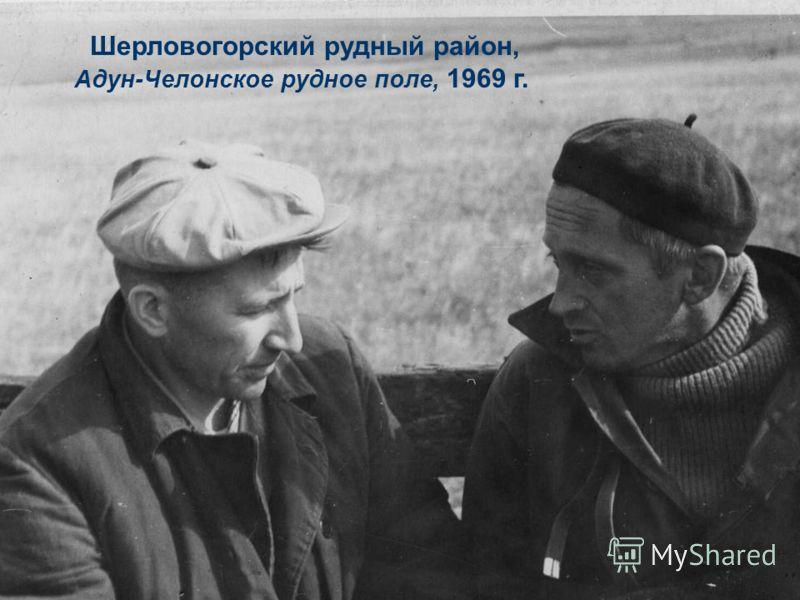Шерловогорский рудный район, Адун-Челонское рудное поле, 1969 г.