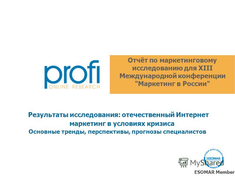 Отчёт по маркетинговому исследованию для XIII Международной конференции Маркетинг в России ESOMAR Member Результаты исследования: отечественный Интернет маркетинг в условиях кризиса Основные тренды, перспективы, прогнозы специалистов