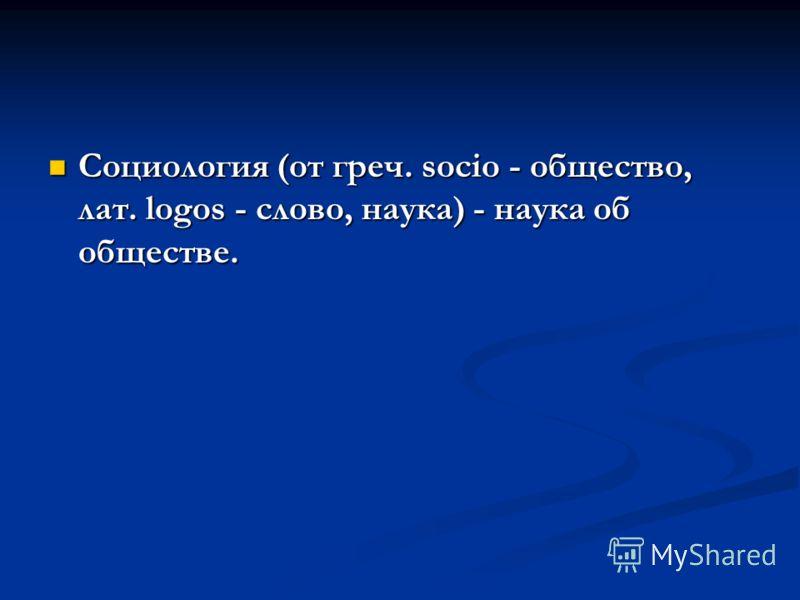 Социология (от греч. socio - общество, лат. logos - слово, наука) - наука об обществе. Социология (от греч. socio - общество, лат. logos - слово, наука) - наука об обществе.