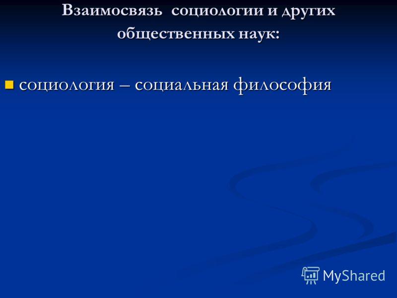 Взаимосвязь социологии и других общественных наук: социология – социальная философия социология – социальная философия