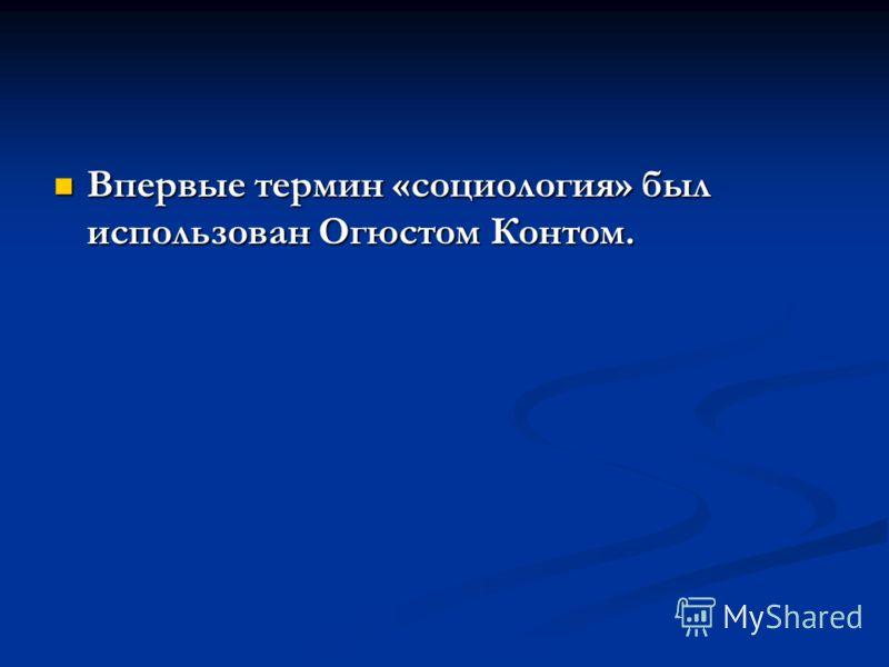 Впервые термин «социология» был использован Огюстом Контом. Впервые термин «социология» был использован Огюстом Контом.