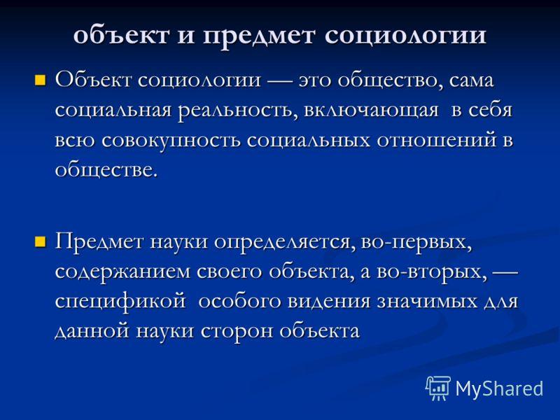 объект и предмет социологии Объект социологии это общество, сама социальная реальность, включающая в себя всю совокупность социальных отношений в обществе. Объект социологии это общество, сама социальная реальность, включающая в себя всю совокупность