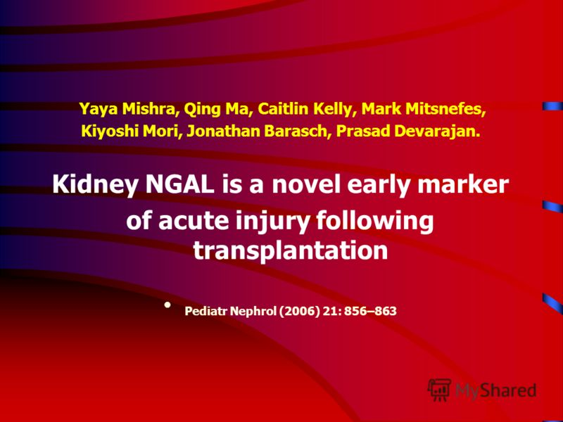 Yaya Mishra, Qing Ma, Caitlin Kelly, Mark Mitsnefes, Kiyoshi Mori, Jonathan Barasch, Prasad Devarajan. Kidney NGAL is a novel early marker of acute injury following transplantation Pediatr Nephrol (2006) 21: 856–863