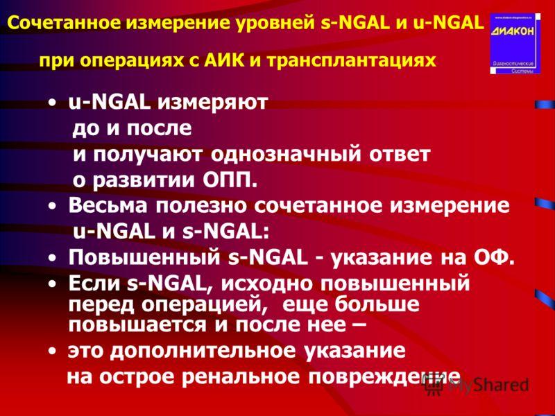 Сочетанное измерение уровней s-NGAL и u-NGAL при операциях с АИК и трансплантациях u-NGAL измеряют до и после и получают однозначный ответ о развитии ОПП. Весьма полезно сочетанное измерение u-NGAL и s-NGAL: Повышенный s-NGAL - указание на ОФ. Если s