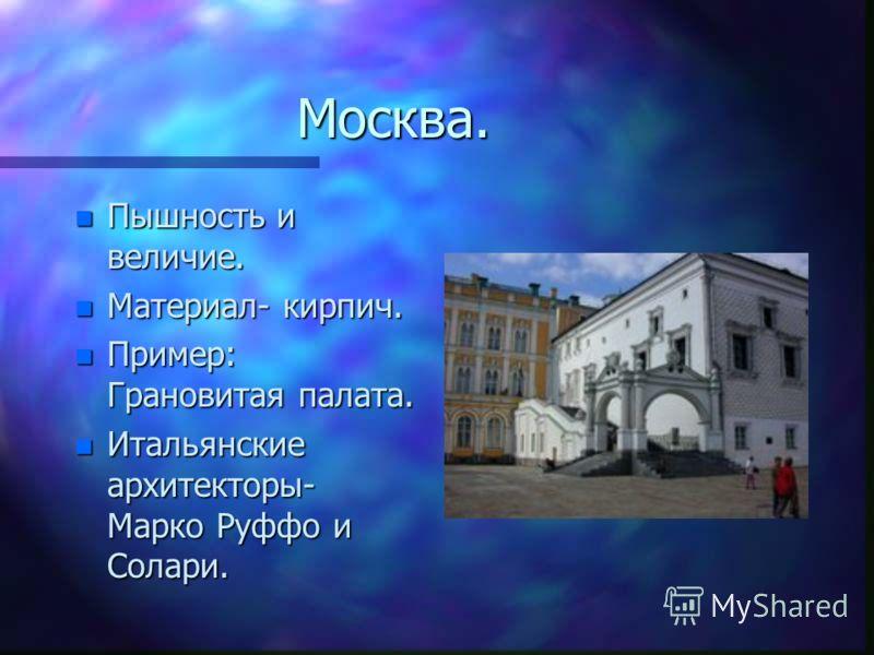 Москва. n Пышность и величие. n Материал- кирпич. n Пример: Грановитая палата. n Итальянские архитекторы- Марко Руффо и Солари.