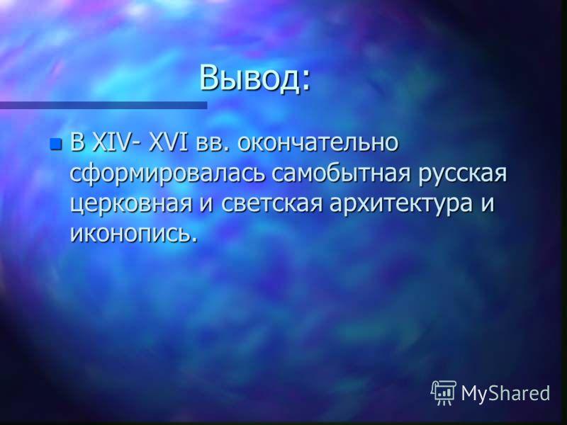 Вывод: n В XIV- XVI вв. окончательно сформировалась самобытная русская церковная и светская архитектура и иконопись.