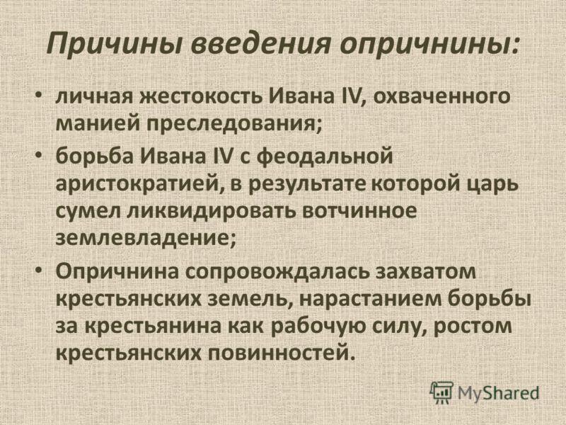 Причины введения опричнины: личная жестокость Ивана IV, охваченного манией преследования; борьба Ивана IV с феодальной аристократией, в результате которой царь сумел ликвидировать вотчинное землевладение; Опричнина сопровождалась захватом крестьянски
