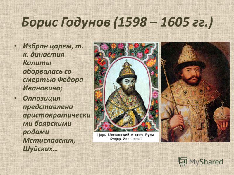 Борис Годунов (1598 – 1605 гг.) Избран царем, т. к. династия Калиты оборвалась со смертью Федора Ивановича; Оппозиция представлена аристократически ми боярскими родами Мстиславских, Шуйских…