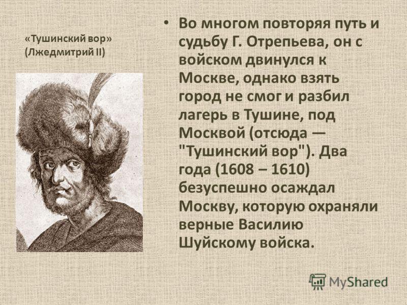 «Тушинский вор» (Лжедмитрий II) Во многом повторяя путь и судьбу Г. Отрепьева, он с войском двинулся к Москве, однако взять город не смог и разбил лагерь в Тушине, под Москвой (отсюда