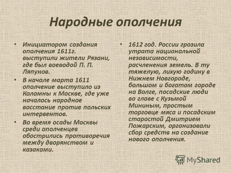 Народные ополчения Инициатором создания ополчения 1611г. выступили жители Рязани, где был воеводой П. П. Ляпунов. В начале марта 1611 ополчение выступило из Коломны к Москве, где уже началось народное восстание против польских интервентов. Во время о