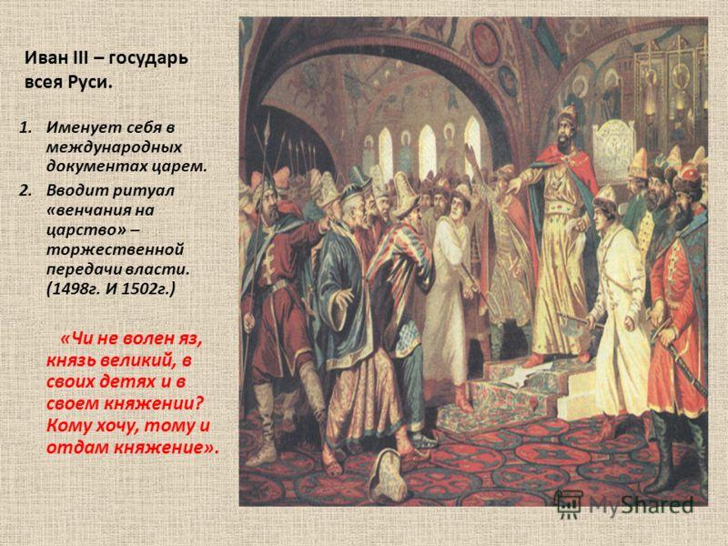 Иван III – государь всея Руси. 1.Именует себя в международных документах царем. 2.Вводит ритуал «венчания на царство» – торжественной передачи власти. (1498г. И 1502г.) «Чи не волен яз, князь великий, в своих детях и в своем княжении? Кому хочу, тому