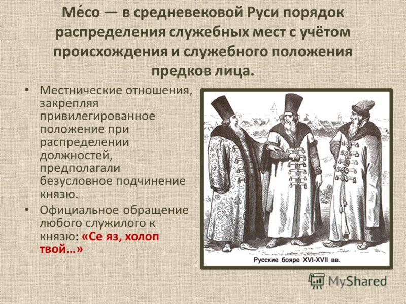 Ме́со в средневековой Руси порядок распределения служебных мест с учётом происхождения и служебного положения предков лица. Местнические отношения, закрепляя привилегированное положение при распределении должностей, предполагали безусловное подчинени