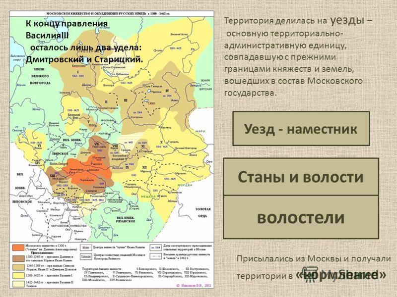 Территория делилась на уезды – основную территориально- административную единицу, совпадавшую с прежними границами княжеств и земель, вошедших в состав Московского государства. Уезд - наместник волостели Станы и волости Присылались из Москвы и получа