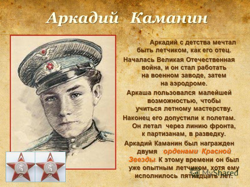 Аркадий Каманин Аркадий с детства мечтал быть летчиком, как его отец. Аркадий с детства мечтал быть летчиком, как его отец. Началась Великая Отечественная война, и он стал работать на военном заводе, затем на аэродроме. Аркаша пользовался малейшей во