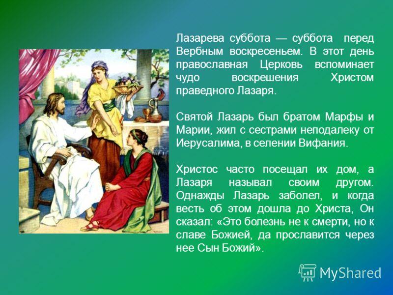 Лазарева суббота суббота перед Вербным воскресеньем. В этот день православная Церковь вспоминает чудо воскрешения Христом праведного Лазаря. Святой Лазарь был братом Марфы и Марии, жил с сестрами неподалеку от Иерусалима, в селении Вифания. Христос ч
