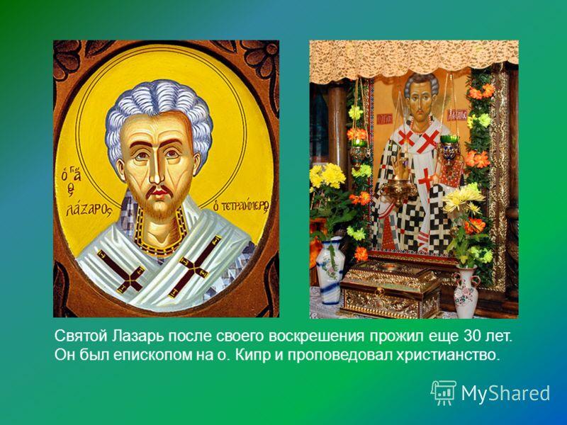 Святой Лазарь после своего воскрешения прожил еще 30 лет. Он был епископом на о. Кипр и проповедовал христианство.