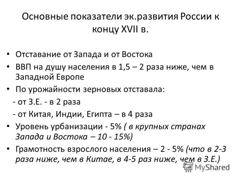 Основные показатели эк.развития России к концу XVII в. Отставание от Запада и от Востока ВВП на душу населения в 1,5 – 2 раза ниже, чем в Западной Европе По урожайности зерновых отставала: - от З.Е. - в 2 раза - от Китая, Индии, Египта – в 4 раза Уро