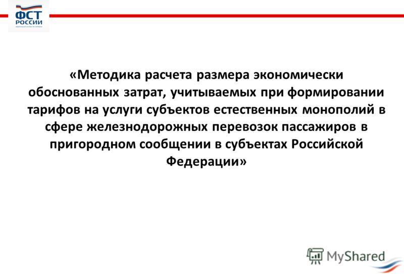«Методика расчета размера экономически обоснованных затрат, учитываемых при формировании тарифов на услуги субъектов естественных монополий в сфере железнодорожных перевозок пассажиров в пригородном сообщении в субъектах Российской Федерации»