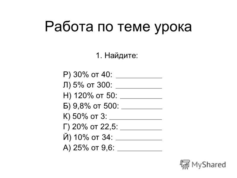 Работа по теме урока 1. Найдите: Р) 30% от 40: Л) 5% от 300: Н) 120% от 50: Б) 9,8% от 500: К) 50% от 3: Г) 20% от 22,5: Й) 10% от 34: А) 25% от 9,6: