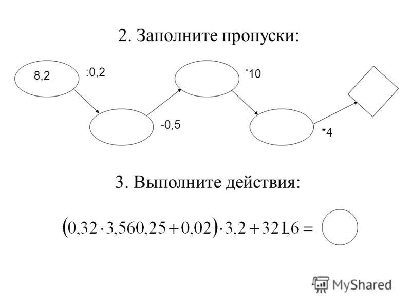 2. Заполните пропуски: 8,2 :0,2 -0,5 * 10 *4 3. Выполните действия:
