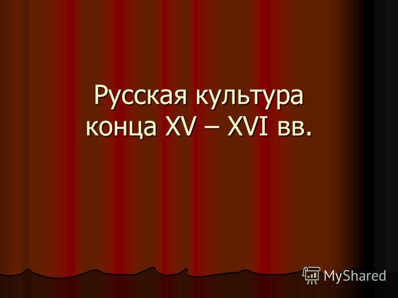 Русская культура конца XV – XVI вв.