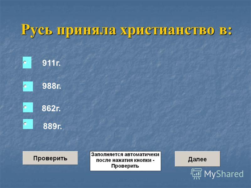 Русь приняла христианство в: 911г. 988г. 862г. 889г. Amo45- 001