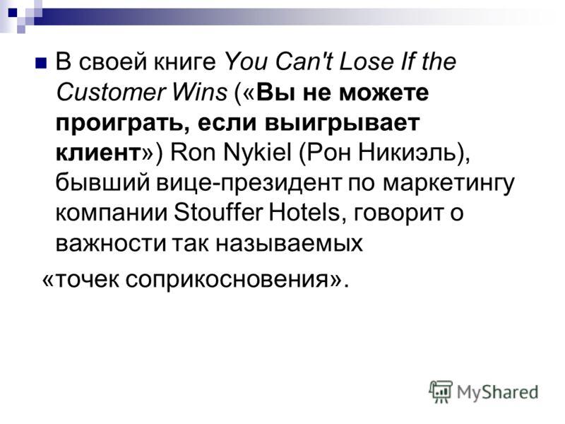 В своей книге You Can't Lose If the Customer Wins («Вы не можете проиграть, если выигрывает клиент») Ron Nykiel (Рон Никиэль), бывший вице-президент по маркетингу компании Stouffer Hotels, говорит о важности так называемых «точек соприкосновения».