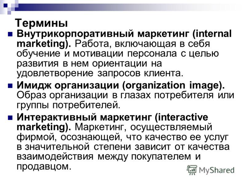 Термины Внутрикорпоративный маркетинг (internal marketing). Работа, включающая в себя обучение и мотивации персонала с целью развития в нем ориентации на удовлетворение запросов клиента. Имидж организации (organization image). Образ организации в гла