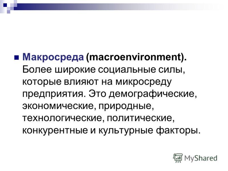 Макросреда (macroenvironment). Более широкие социальные силы, которые влияют на микросреду предприятия. Это демографические, экономические, природные, технологические, политические, конкурентные и культурные факторы.