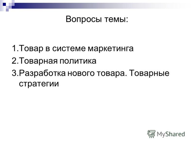 Вопросы темы: 1.Товар в системе маркетинга 2.Товарная политика 3.Разработка нового товара. Товарные стратегии