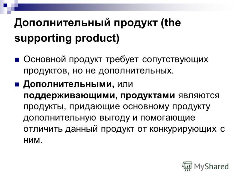 Дополнительный продукт (the supporting product) Основной продукт требует сопутствующих продуктов, но не дополнительных. Дополнительными, или поддерживающими, продуктами являются продукты, придающие основному продукту дополнительную выгоду и помогающи