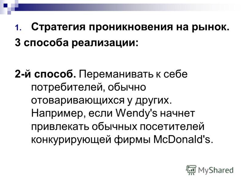 1. Стратегия проникновения на рынок. 3 способа реализации: 2-й способ. Переманивать к себе потребителей, обычно отоваривающихся у других. Например, если Wendy's начнет привлекать обычных посетителей конкурирующей фирмы McDonald's.
