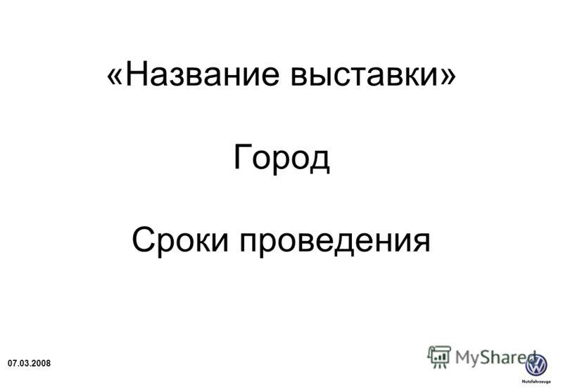 07.03.2008 «Название выставки» Город Сроки проведения