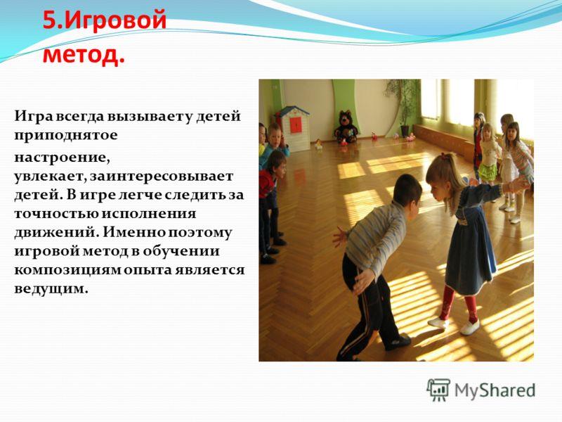 5.Игровой метод. Игра всегда вызывает у детей приподнятое настроение, увлекает, заинтересовывает детей. В игре легче следить за точностью исполнения движений. Именно поэтому игровой метод в обучении композициям опыта является ведущим.