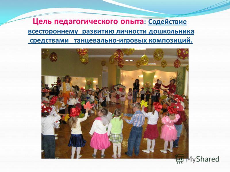 Цель педагогического опыта : Содействие всестороннему развитию личности дошкольника средствами танцевально-игровых композиций.