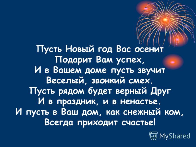 Пусть Новый год Вас осенит Подарит Вам успех, И в Вашем доме пусть звучит Веселый, звонкий смех. Пусть рядом будет верный Друг И в праздник, и в ненастье. И пусть в Ваш дом, как снежный ком, Всегда приходит счастье!