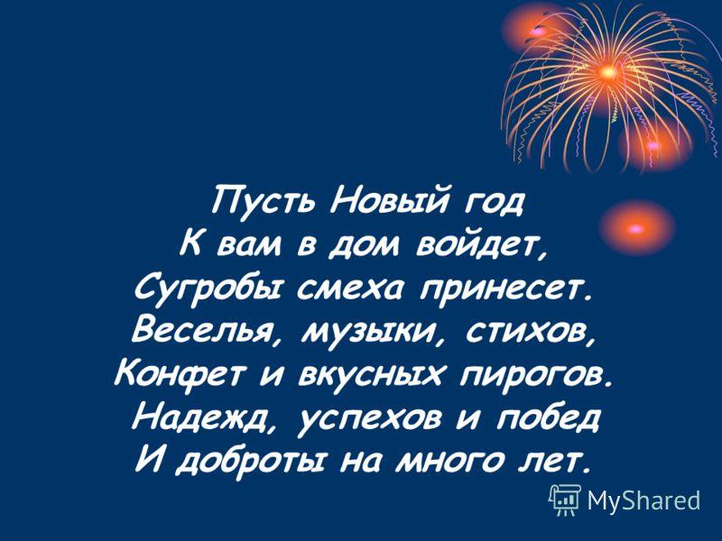 Пусть Новый год К вам в дом войдет, Сугробы смеха принесет. Веселья, музыки, стихов, Конфет и вкусных пирогов. Надежд, успехов и побед И доброты на много лет.