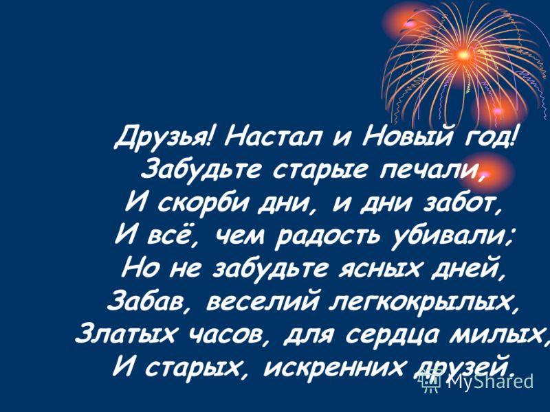 Друзья! Настал и Новый год! Забудьте старые печали, И скорби дни, и дни забот, И всё, чем радость убивали; Но не забудьте ясных дней, Забав, веселий легкокрылых, Златых часов, для сердца милых, И старых, искренних друзей.