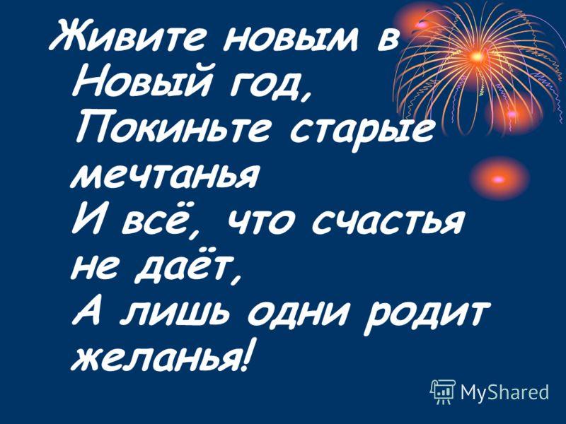 Живите новым в Новый год, Покиньте старые мечтанья И всё, что счастья не даёт, А лишь одни родит желанья!