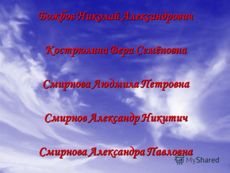 Божбов Николай Александрович Кострюлина Вера Семёновна Смирнова Людмила Петровна Смирнов Александр Никитич Смирнова Александра Павловна