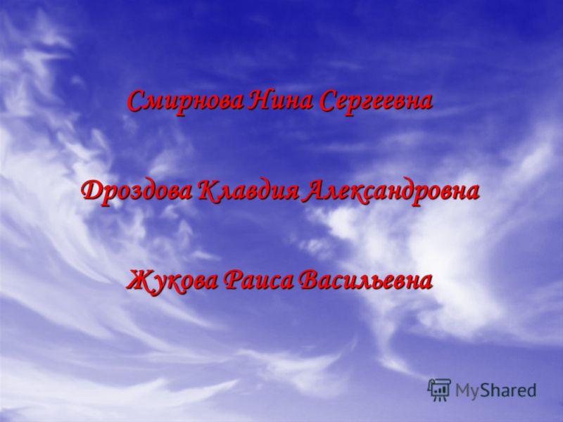 Смирнова Нина Сергеевна Дроздова Клавдия Александровна Жукова Раиса Васильевна