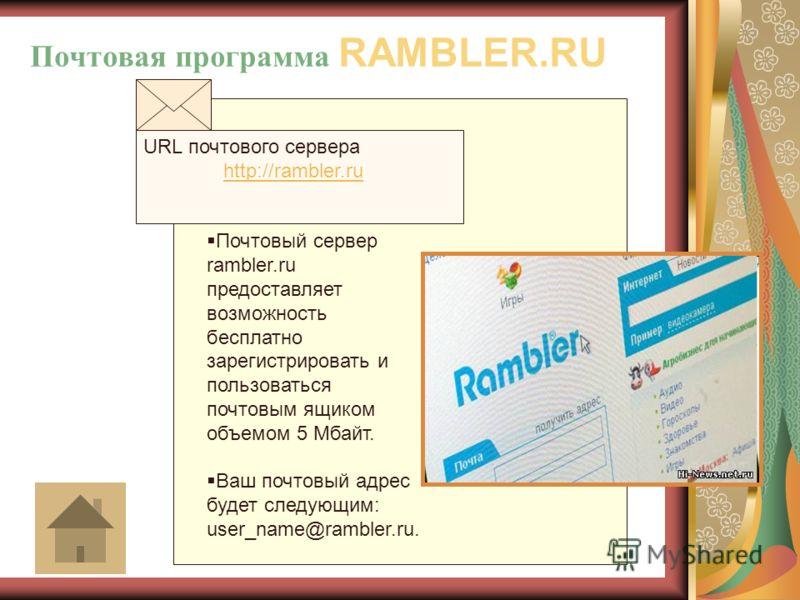 URL почтового сервера http://rambler.ru http://rambler.ru Почтовый сервер rambler.ru предоставляет возможность бесплатно зарегистрировать и пользоваться почтовым ящиком объемом 5 Мбайт. Ваш почтовый адрес будет следующим: user_name@rambler.ru. Почтов