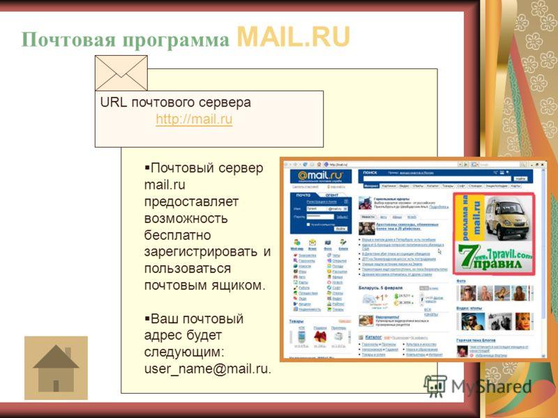Почтовая программа MAIL.RU URL почтового сервера http://mail.ru http://mail.ru Почтовый сервер mail.ru предоставляет возможность бесплатно зарегистрировать и пользоваться почтовым ящиком. Ваш почтовый адрес будет следующим: user_name@mail.ru.