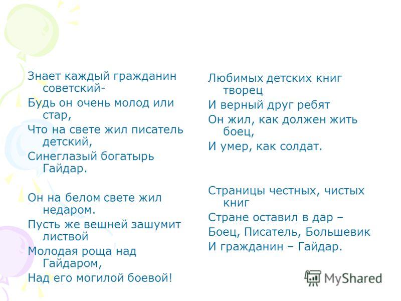Знает каждый гражданин советский- Будь он очень молод или стар, Что на свете жил писатель детский, Синеглазый богатырь Гайдар. Он на белом свете жил недаром. Пусть же вешней зашумит листвой Молодая роща над Гайдаром, Над его могилой боевой! Любимых д