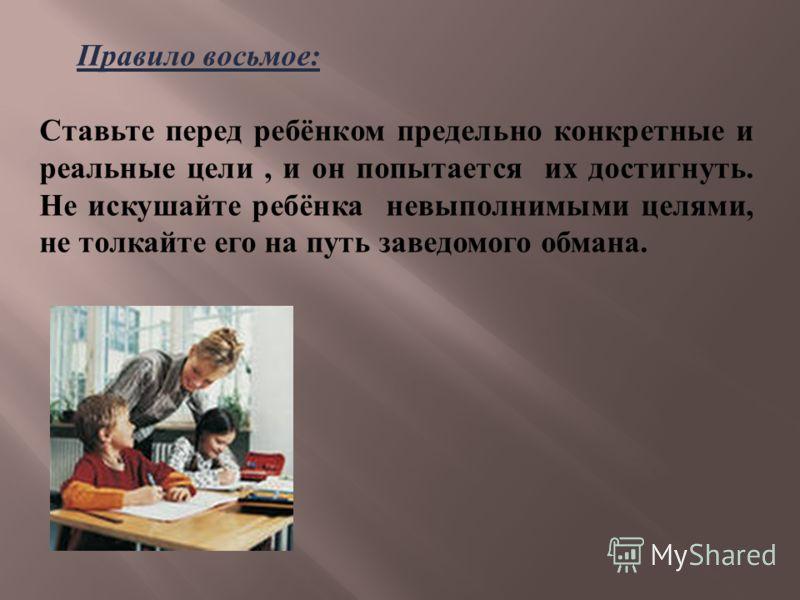 Правило восьмое : Ставьте перед ребёнком предельно конкретные и реальные цели, и он попытается их достигнуть. Не искушайте ребёнка невыполнимыми целями, не толкайте его на путь заведомого обмана.