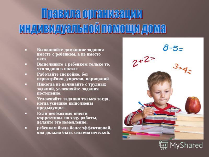 Выполняйте домашние задания вместе с ребенком, а не вместо него. Выполняйте с ребенком только то, что задано в школе. Работайте спокойно, без нервотрёпки, упреков, порицаний. Никогда не начинайте с трудных заданий, усложняйте задания постепенно. Усло