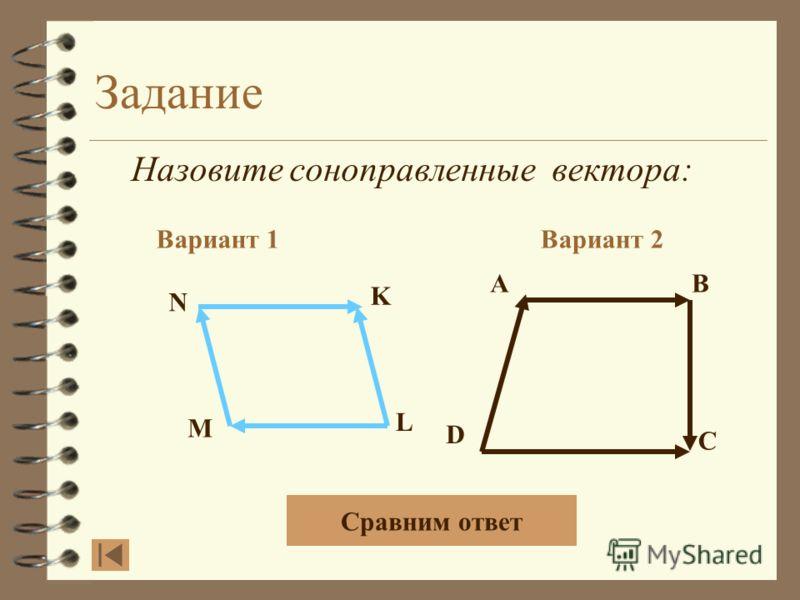 Задание Назовите коллинеарные вектора: Вариант 1Вариант 2 AB DC N K L M