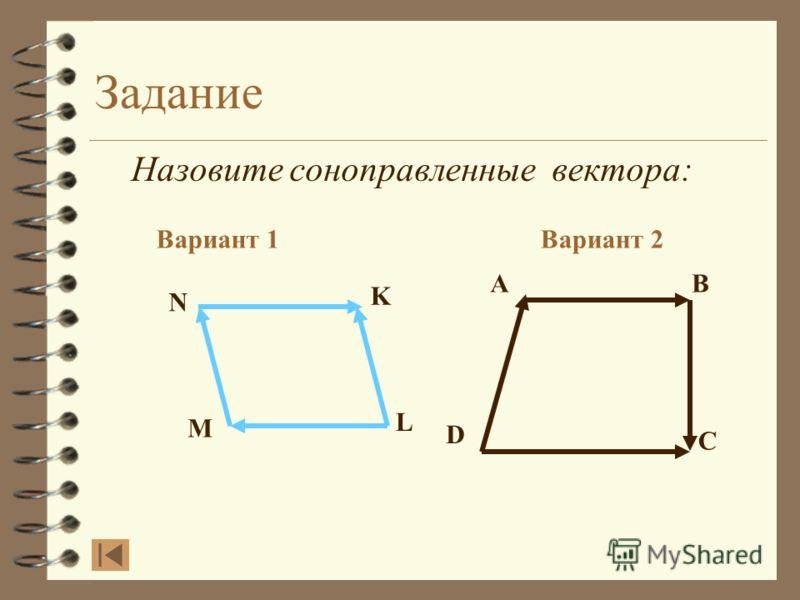 Задание Назовите соноправленные вектора: Вариант 1Вариант 2 AB D C N K L M Сравним ответ